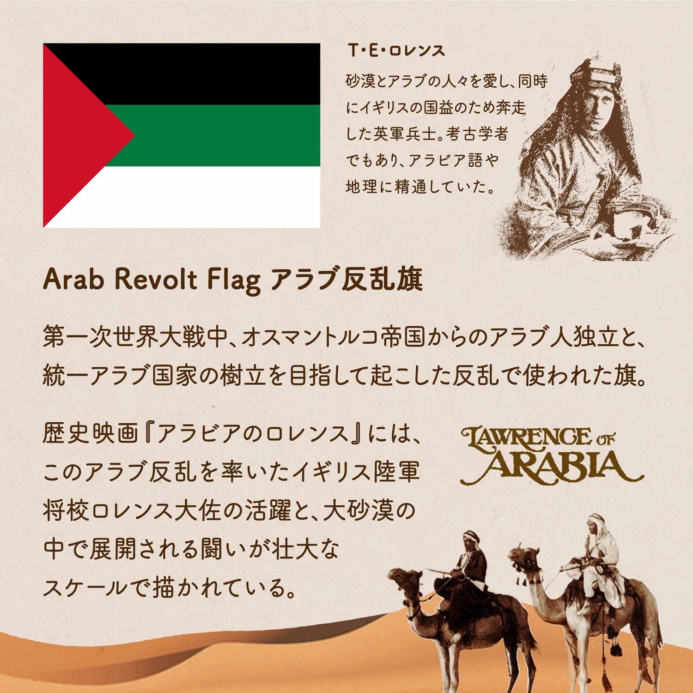 Arab Revolt Flag アラブ反乱旗/第一次世界大戦中、オスマントルコ帝国からのアラブ人独立と、統一アラブ国家の樹立を目指して起こした反乱で使われた旗。歴史映画『アラビアのロレンス』には、このアラブ反乱を率いたイギリス陸軍将校ロレンス大佐の活躍と、大砂漠の中で展開される闘いが壮大なスケールで描かれている。T・E・ロレンス/砂漠とアラブの人々を愛し、同時にイギリスの国益のため奔走した英軍兵士。考古学者でもあり、アラビア語や地理に精通していた。