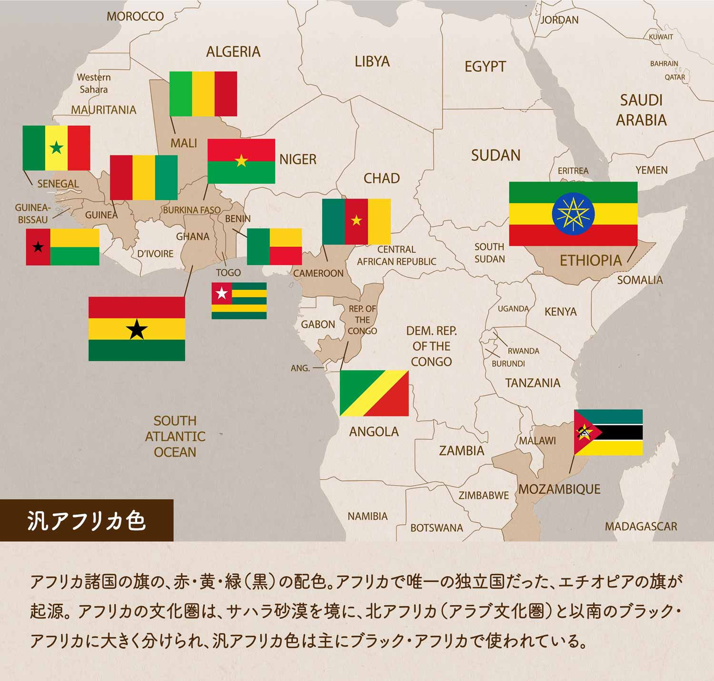 汎アフリカ色/アフリカ諸国の旗の、赤・黄・緑(黒)の配色。アフリカで唯一の独立国だった、エチオピアの旗が起源。 アフリカの文化圏は、サハラ砂漠を境に、北アフリカ(アラブ文化圏)と以南のブラック・アフリカに大きく分けられ、汎アフリカ色は主にブラック・アフリカで使われている。