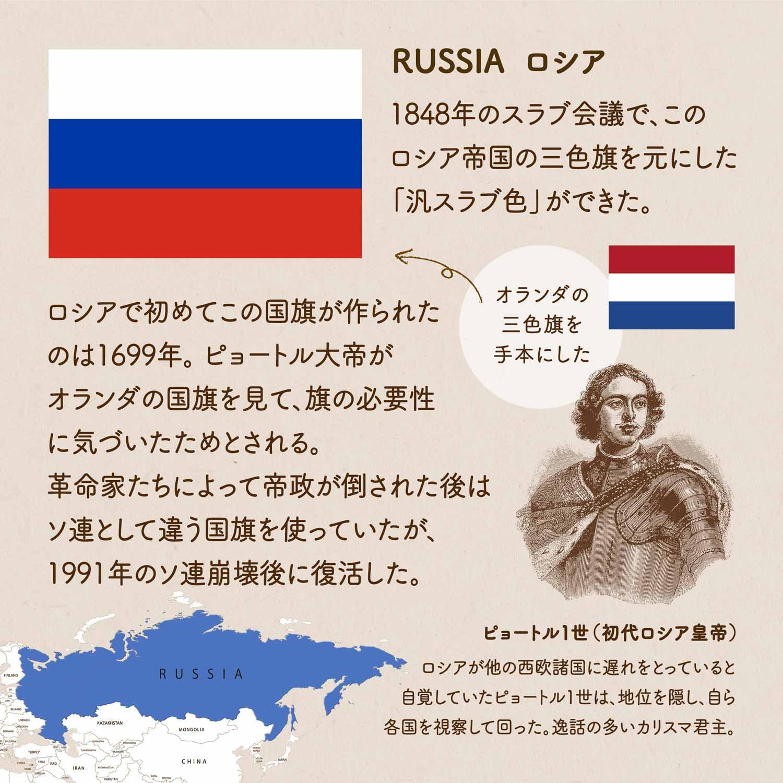 RUSSIA ロシア/1848年の「スラヴ会議」で、このロシア帝国の三色旗を元にした『汎スラヴ色』ができた。ロシアで初めてこの国旗が作られたのは1699年。ピョートル大帝がオランダの国旗を見て、旗の必要性に気づいたためとされる。革命家たちによって帝政が倒された後はソ連として違う国旗を使っていたが、1991年のソ連崩壊後に復活した。オランダの三色旗を参考にした。ピョートル1世(初代ロシア皇帝)/ロシアが他の西欧諸国に遅れをとっていると自覚していたピョートル1世は、地位を隠し、自ら各国を視察して回った。逸話の