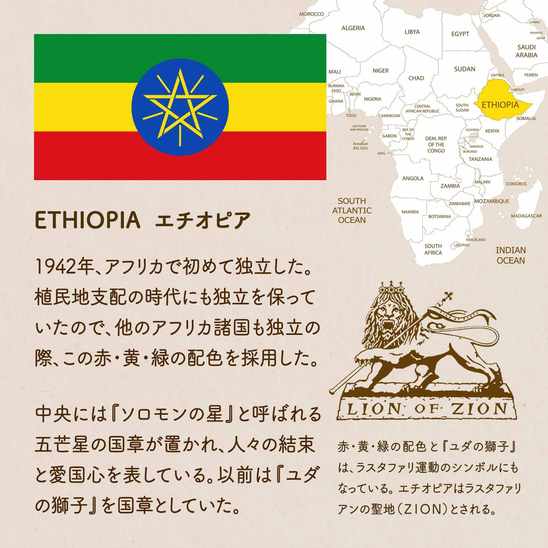 ETHIOPIA エチオピア/1942年、アフリカで初めて独立した。植民地支配の時代にも独立を保って いたので、他のアフリカ諸国も独立の際、この赤・黄・緑の配色を採用した。中央には『ソロモンの星』と呼ばれる五芒星の国章が置かれ、人々の結束と愛国心を表している。以前は『ユダの獅子』を国章としていた。赤・黄・緑の配色と『ユダの獅子』は、ラスタファリ運動のシンボルにもなっている。エチオピアはラスタファリアンの聖地(ZION)とされる。
