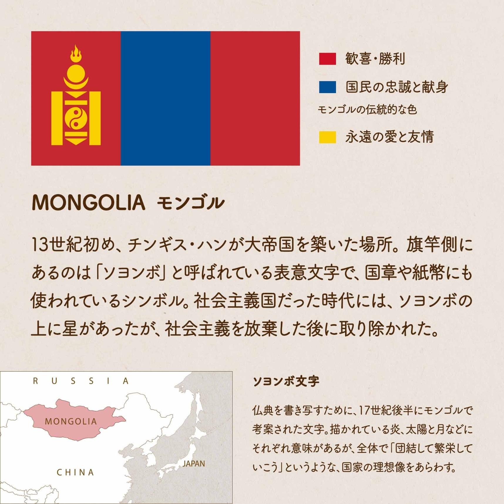MONGOLIA モンゴル/13世紀初め、チンギス・ハンが大帝国を築いた場所。旗竿側にあるのは「ソヨンボ」と呼ばれている表意文字で、国章や紙幣にも使われているシンボル。社会主義国だった時代には、ソヨンボの上に星があったが、社会主義を放棄した後に取り除かれた。ソヨンボ文字/仏典を書き写すために、17世紀後半にモンゴルで考案された文字。描かれている炎、太陽と月などにそれぞれ意味があるが、全体で「団結して繁栄していこう」というような、国家の理想像をあらわす。赤=歓喜・勝利 青=国民の忠誠と献身、モンゴルの伝統的