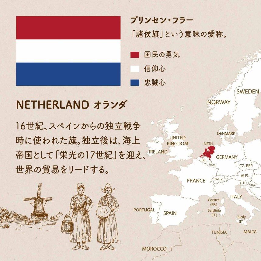 NETHERLAND オランダ/16世紀、スペインからの独立戦争時に使われた旗。独立後は、海上帝国として「栄光の17世紀」を迎え、世界の貿易をリードする。赤は国民の勇気 白は信仰心 青は忠誠心を表している。プリンセン・フラー「諸侯旗」という意味の愛称。赤=国民の勇気 白=信仰心 青=祖国への忠誠心